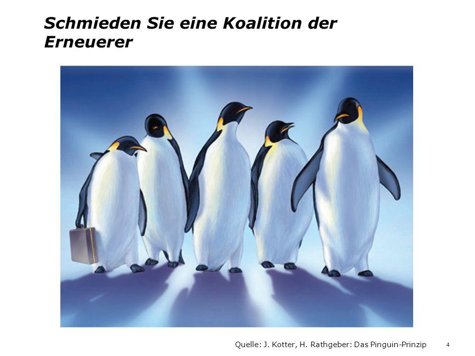 Schmieden Sie eine Koalition der Erneuerer Quelle: J. Kotter, H. Rathgeber: Das Pinguin-Prinzip 4