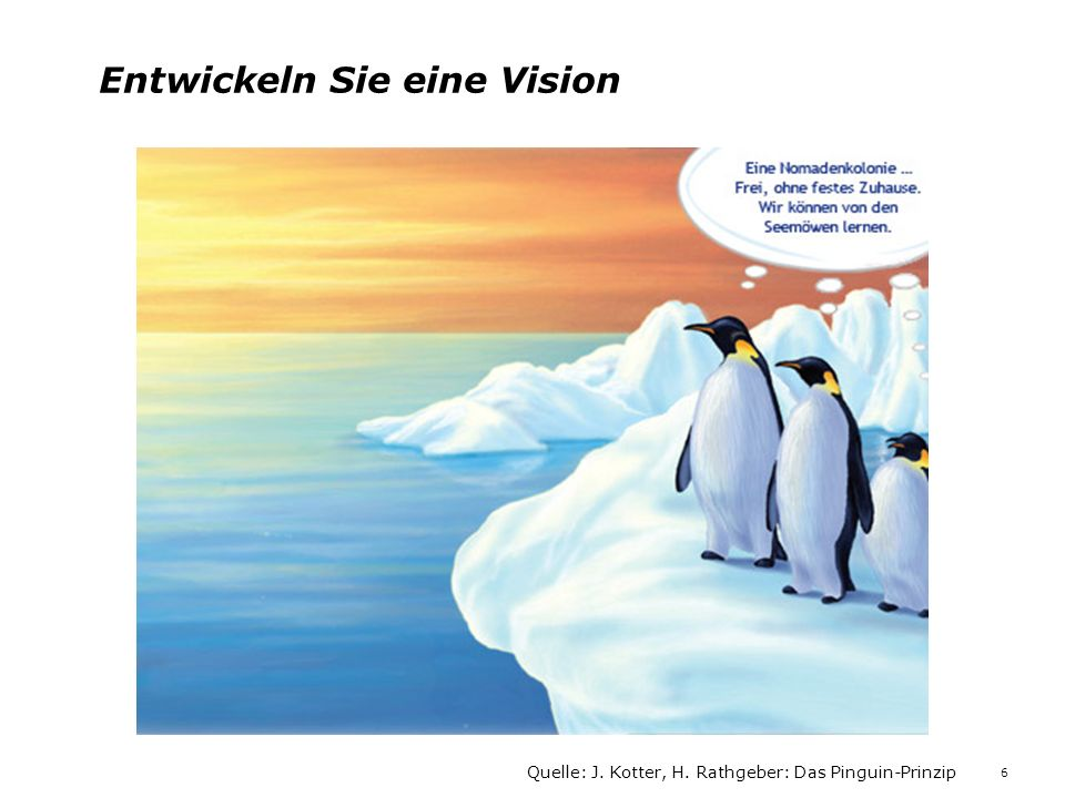 Entwickeln Sie eine Vision Quelle: J. Kotter, H. Rathgeber: Das Pinguin-Prinzip 6