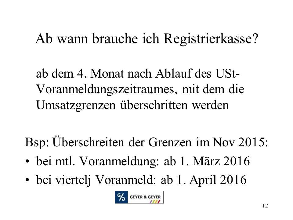 12 Ab wann brauche ich Registrierkasse? ab dem 4. Monat nach Ablauf des USt- Voranmeldungszeitraumes, mit dem die Umsatzgrenzen überschritten werden B