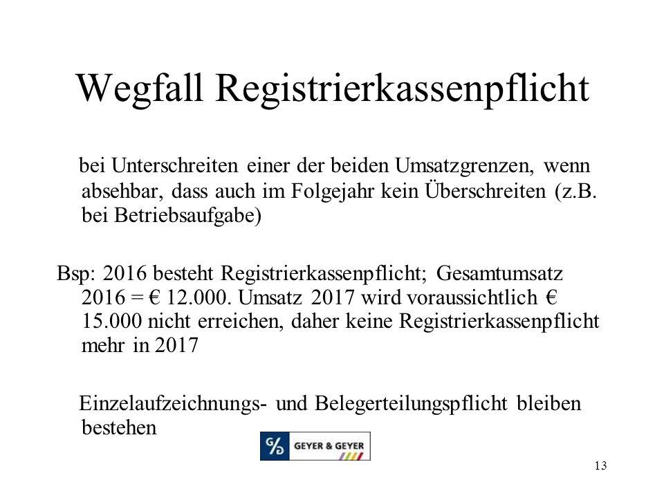 13 Wegfall Registrierkassenpflicht bei Unterschreiten einer der beiden Umsatzgrenzen, wenn absehbar, dass auch im Folgejahr kein Überschreiten (z.B. b