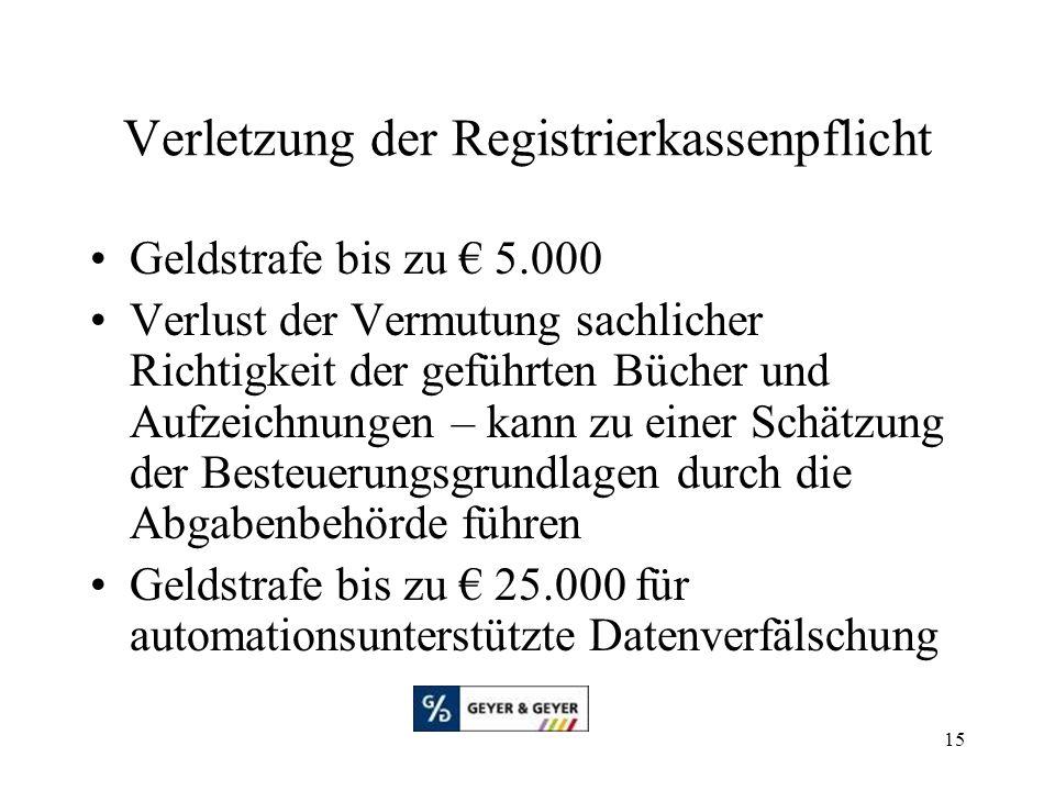 15 Verletzung der Registrierkassenpflicht Geldstrafe bis zu € 5.000 Verlust der Vermutung sachlicher Richtigkeit der geführten Bücher und Aufzeichnungen – kann zu einer Schätzung der Besteuerungsgrundlagen durch die Abgabenbehörde führen Geldstrafe bis zu € 25.000 für automationsunterstützte Datenverfälschung