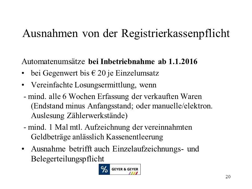 20 Ausnahmen von der Registrierkassenpflicht Automatenumsätze bei Inbetriebnahme ab 1.1.2016 bei Gegenwert bis € 20 je Einzelumsatz Vereinfachte Losungsermittlung, wenn - mind.
