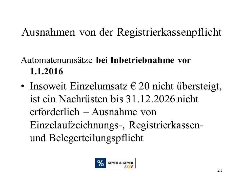 21 Ausnahmen von der Registrierkassenpflicht Automatenumsätze bei Inbetriebnahme vor 1.1.2016 Insoweit Einzelumsatz € 20 nicht übersteigt, ist ein Nachrüsten bis 31.12.2026 nicht erforderlich – Ausnahme von Einzelaufzeichnungs-, Registrierkassen- und Belegerteilungspflicht