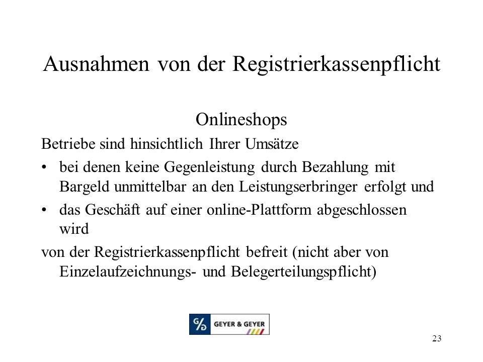 23 Ausnahmen von der Registrierkassenpflicht Onlineshops Betriebe sind hinsichtlich Ihrer Umsätze bei denen keine Gegenleistung durch Bezahlung mit Bargeld unmittelbar an den Leistungserbringer erfolgt und das Geschäft auf einer online-Plattform abgeschlossen wird von der Registrierkassenpflicht befreit (nicht aber von Einzelaufzeichnungs- und Belegerteilungspflicht)