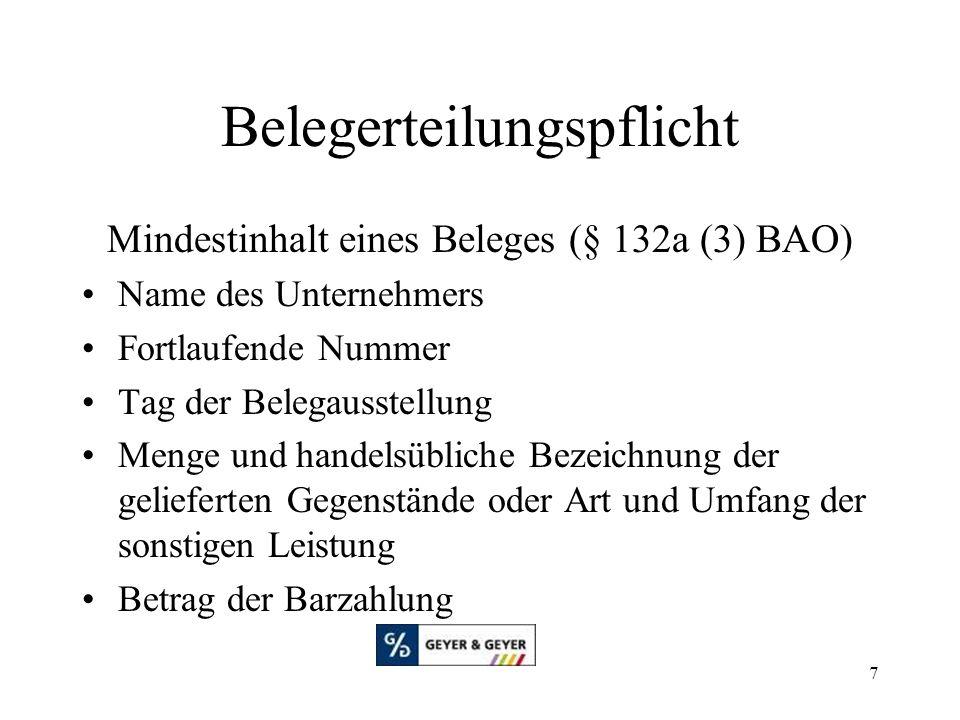 7 Belegerteilungspflicht Mindestinhalt eines Beleges (§ 132a (3) BAO) Name des Unternehmers Fortlaufende Nummer Tag der Belegausstellung Menge und handelsübliche Bezeichnung der gelieferten Gegenstände oder Art und Umfang der sonstigen Leistung Betrag der Barzahlung