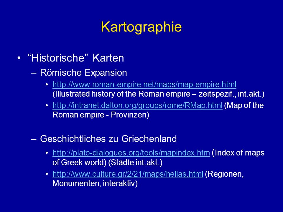 Kartographie Historische Karten –Römische Expansion http://www.roman-empire.net/maps/map-empire.html (Illustrated history of the Roman empire – zeitspezif., int.akt.)http://www.roman-empire.net/maps/map-empire.html http://intranet.dalton.org/groups/rome/RMap.html (Map of the Roman empire - Provinzen)http://intranet.dalton.org/groups/rome/RMap.html –Geschichtliches zu Griechenland http://plato-dialogues.org/tools/mapindex.htm ( Index of maps of Greek world) (Städte int.akt.)http://plato-dialogues.org/tools/mapindex.htm http://www.culture.gr/2/21/maps/hellas.html (Regionen, Monumenten, interaktiv)http://www.culture.gr/2/21/maps/hellas.html