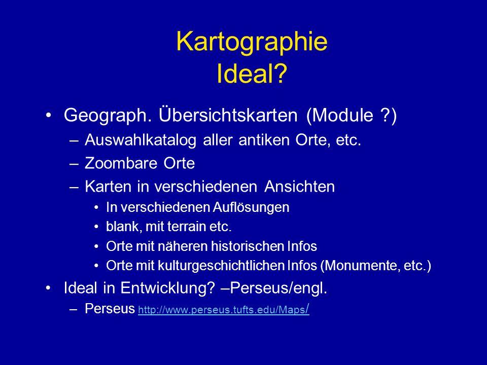 Kartographie Ideal? Geograph. Übersichtskarten (Module ?) –Auswahlkatalog aller antiken Orte, etc. –Zoombare Orte –Karten in verschiedenen Ansichten I
