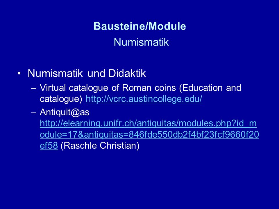 Bausteine/Module Numismatik Numismatik und Didaktik –Virtual catalogue of Roman coins (Education and catalogue) http://vcrc.austincollege.edu/http://vcrc.austincollege.edu/ –Antiquit@as http://elearning.unifr.ch/antiquitas/modules.php id_m odule=17&antiquitas=846fde550db2f4bf23fcf9660f20 ef58 (Raschle Christian) http://elearning.unifr.ch/antiquitas/modules.php id_m odule=17&antiquitas=846fde550db2f4bf23fcf9660f20 ef58
