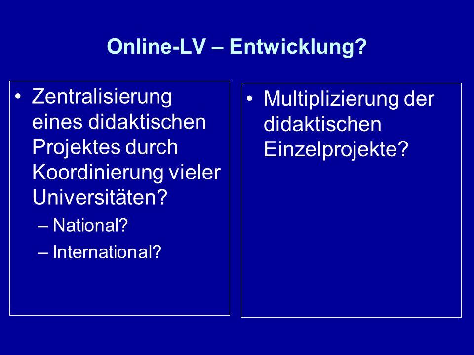 Online-LV – Entwicklung? Zentralisierung eines didaktischen Projektes durch Koordinierung vieler Universitäten? –National? –International? Multiplizie