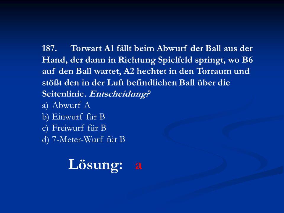 Lösung: a 187.Torwart A1 fällt beim Abwurf der Ball aus der Hand, der dann in Richtung Spielfeld springt, wo B6 auf den Ball wartet, A2 hechtet in den Torraum und stößt den in der Luft befindlichen Ball über die Seitenlinie.