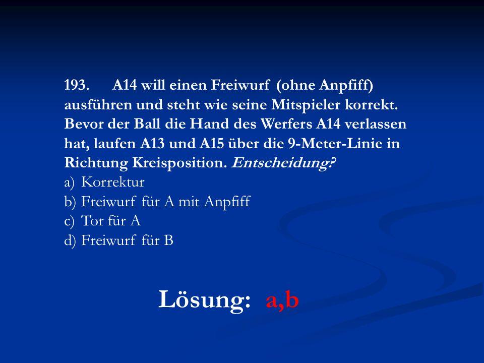 Lösung: a,b 193.A14 will einen Freiwurf (ohne Anpfiff) ausführen und steht wie seine Mitspieler korrekt. Bevor der Ball die Hand des Werfers A14 verla