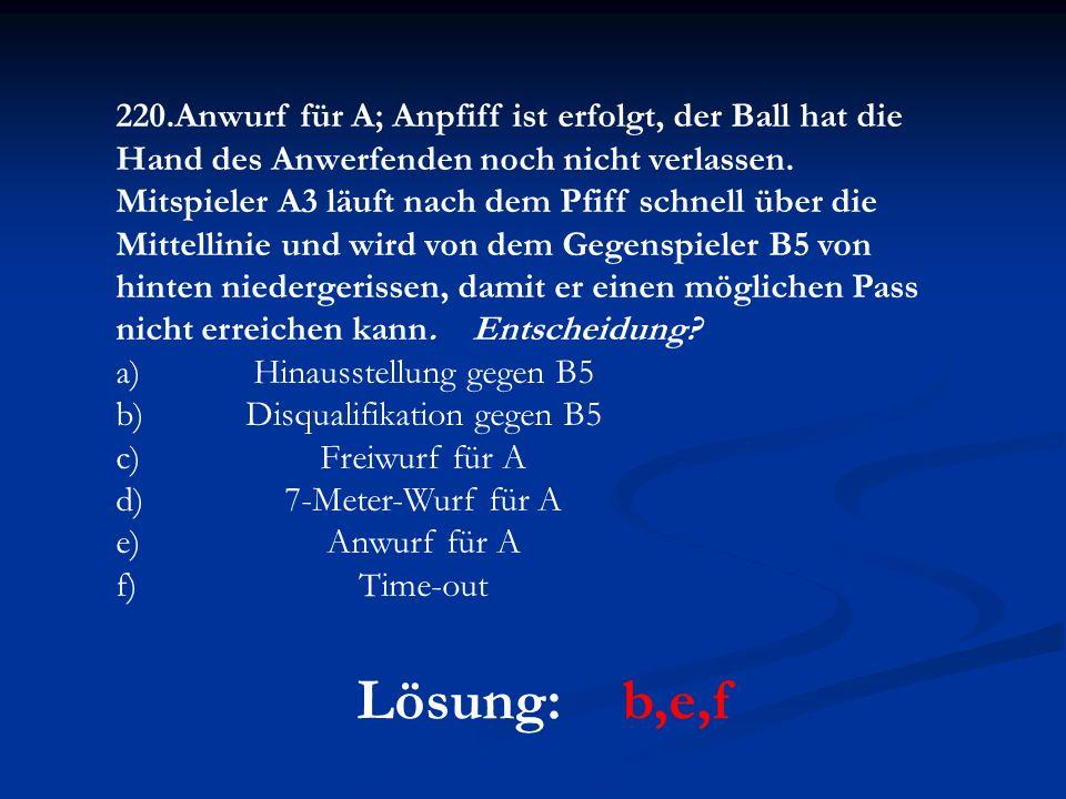 Lösung: b,e,f 220.Anwurf für A; Anpfiff ist erfolgt, der Ball hat die Hand des Anwerfenden noch nicht verlassen. Mitspieler A3 läuft nach dem Pfiff sc
