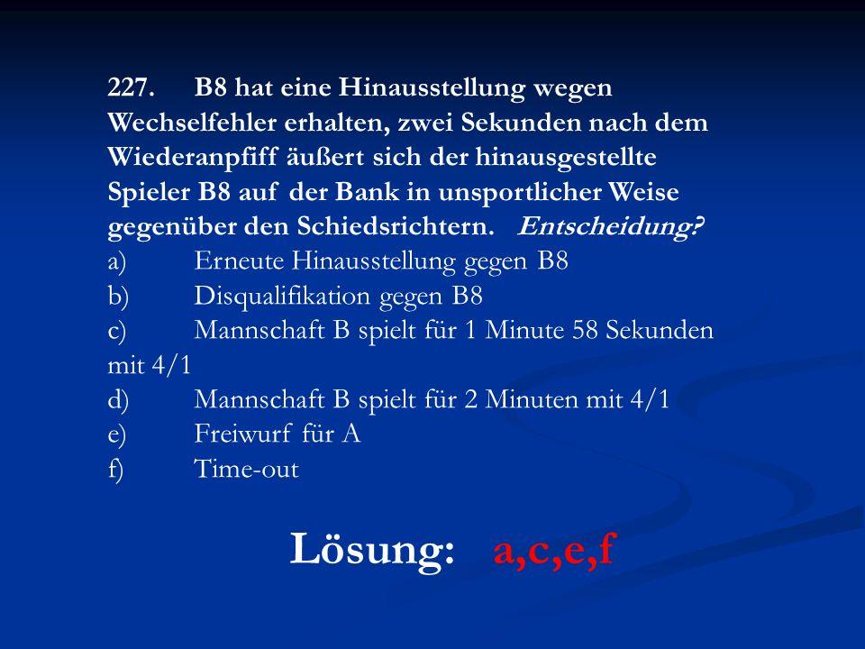 Lösung: a,c,e,f 227.B8 hat eine Hinausstellung wegen Wechselfehler erhalten, zwei Sekunden nach dem Wiederanpfiff äußert sich der hinausgestellte Spieler B8 auf der Bank in unsportlicher Weise gegenüber den Schiedsrichtern.