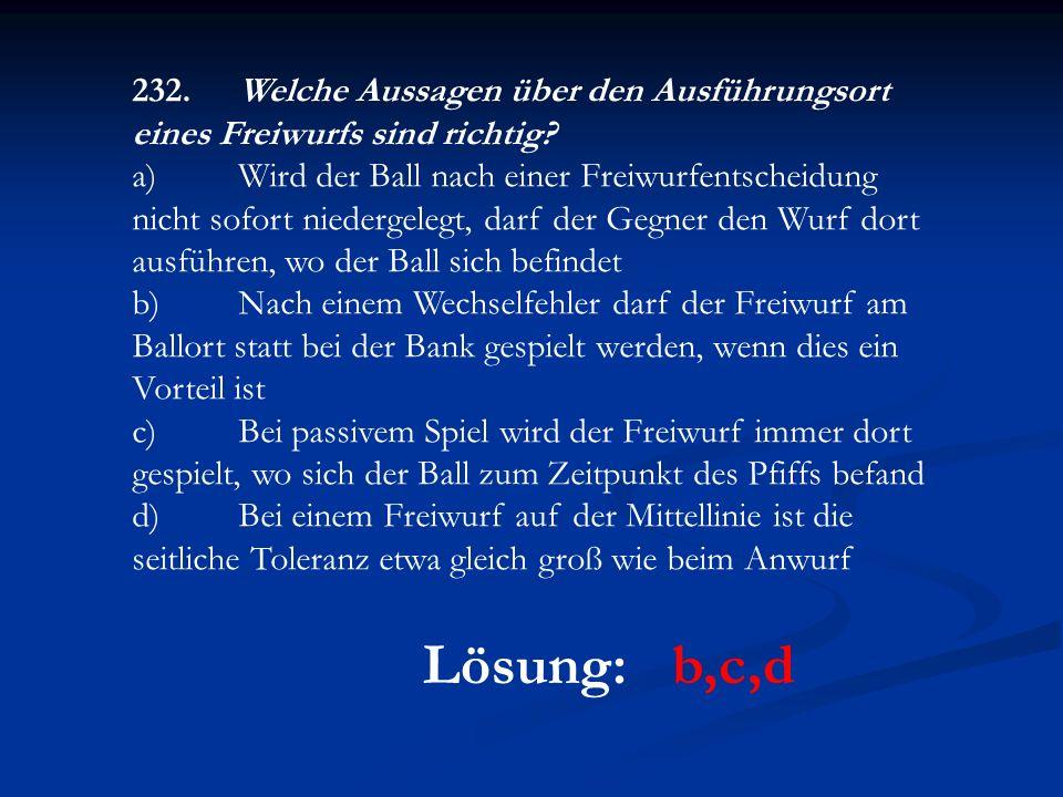 Lösung: b,c,d 232.Welche Aussagen über den Ausführungsort eines Freiwurfs sind richtig? a)Wird der Ball nach einer Freiwurfentscheidung nicht sofort n