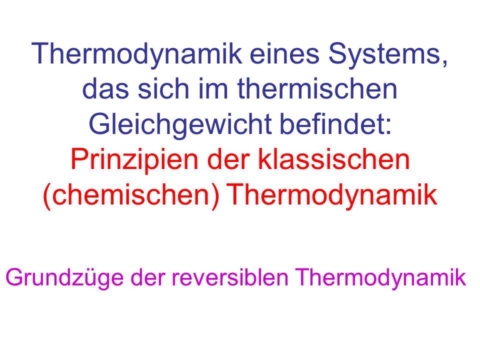 Thermodynamik eines Systems, das sich im thermischen Gleichgewicht befindet: Prinzipien der klassischen (chemischen) Thermodynamik Grundzüge der rever