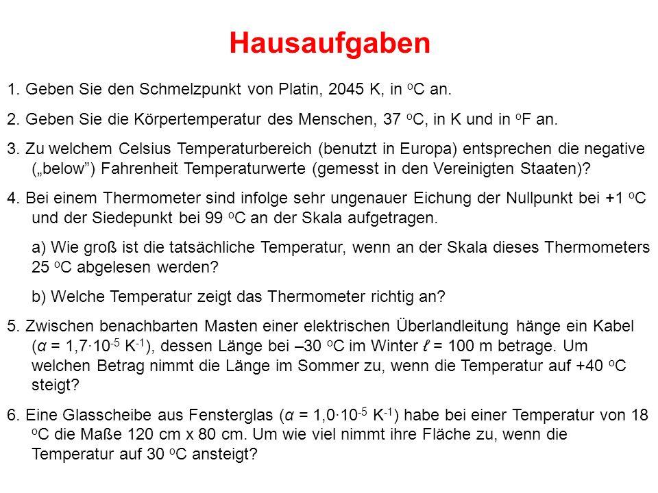 Hausaufgaben 1. Geben Sie den Schmelzpunkt von Platin, 2045 K, in o C an. 2. Geben Sie die Körpertemperatur des Menschen, 37 o C, in K und in o F an.