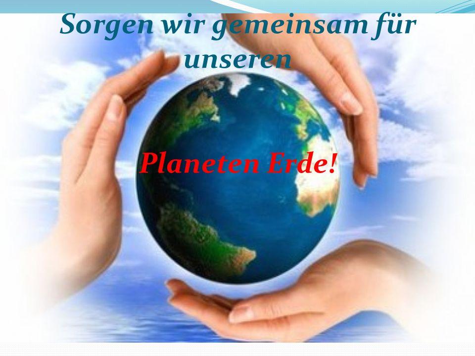 Sorgen wir gemeinsam für unseren Planeten Erde!