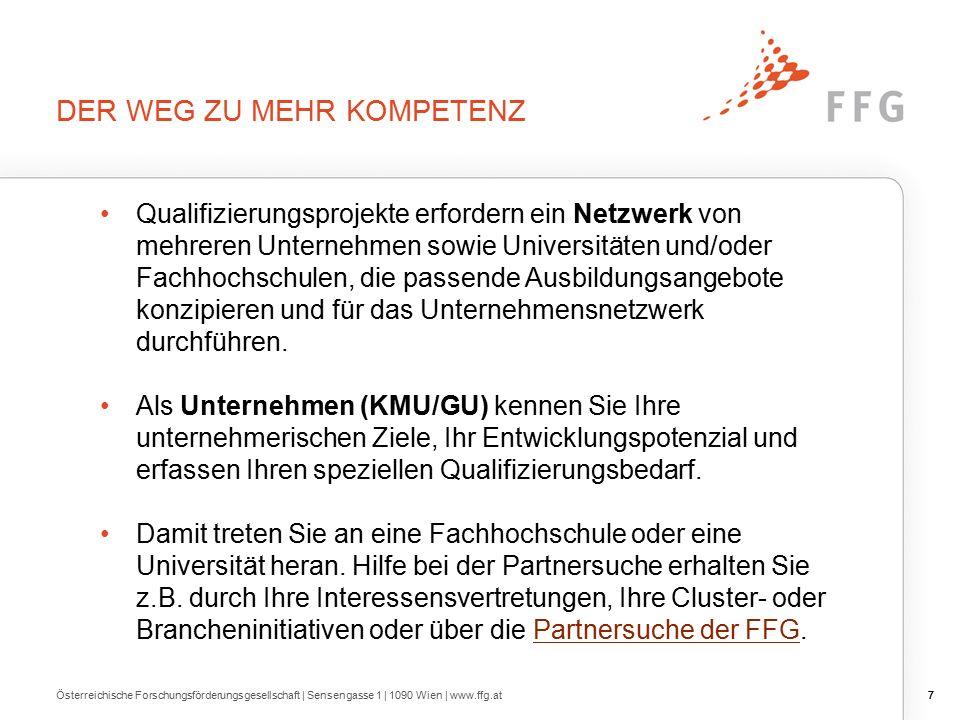 7 DER WEG ZU MEHR KOMPETENZ Österreichische Forschungsförderungsgesellschaft | Sensengasse 1 | 1090 Wien | www.ffg.at7 Qualifizierungsprojekte erfordern ein Netzwerk von mehreren Unternehmen sowie Universitäten und/oder Fachhochschulen, die passende Ausbildungsangebote konzipieren und für das Unternehmensnetzwerk durchführen.