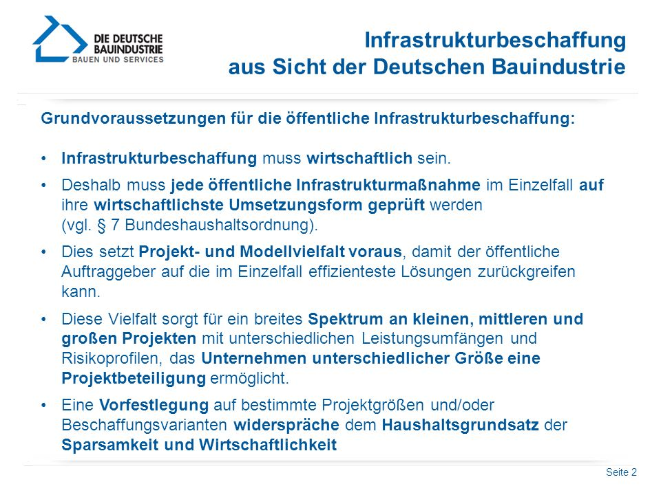 Seite 2 Infrastrukturbeschaffung aus Sicht der Deutschen Bauindustrie Grundvoraussetzungen für die öffentliche Infrastrukturbeschaffung: Infrastrukturbeschaffung muss wirtschaftlich sein.