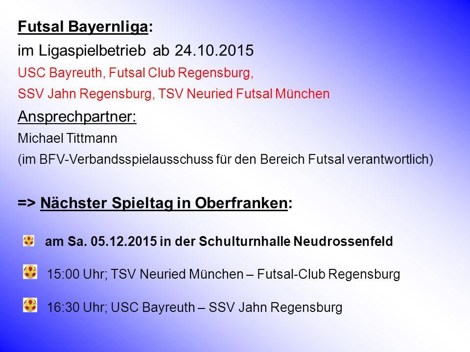 Futsal Bayernliga: im Ligaspielbetrieb ab 24.10.2015 USC Bayreuth, Futsal Club Regensburg, SSV Jahn Regensburg, TSV Neuried Futsal München Ansprechpartner: Michael Tittmann (im BFV-Verbandsspielausschuss für den Bereich Futsal verantwortlich) => Nächster Spieltag in Oberfranken: am Sa.