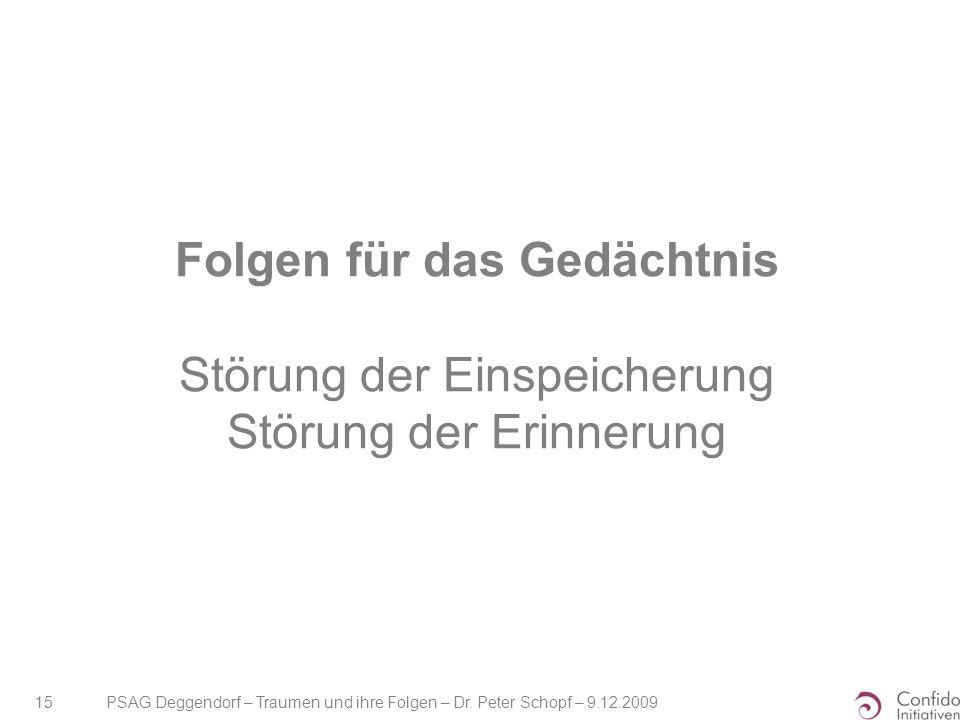 PSAG Deggendorf – Traumen und ihre Folgen – Dr. Peter Schopf – 9.12.2009 15 Folgen für das Gedächtnis Störung der Einspeicherung Störung der Erinnerun