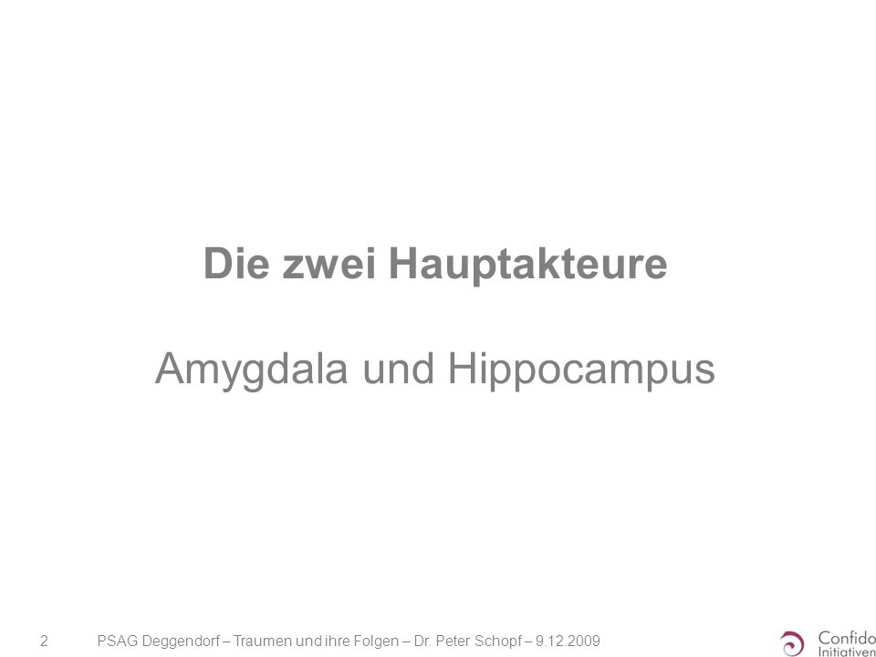 PSAG Deggendorf – Traumen und ihre Folgen – Dr. Peter Schopf – 9.12.2009 2 Die zwei Hauptakteure Amygdala und Hippocampus