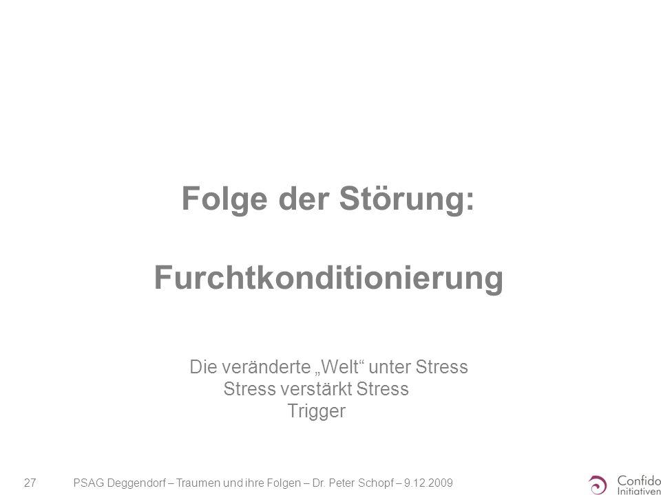 """PSAG Deggendorf – Traumen und ihre Folgen – Dr. Peter Schopf – 9.12.2009 27 Folge der Störung: Furchtkonditionierung Die veränderte """"Welt"""" unter Stres"""