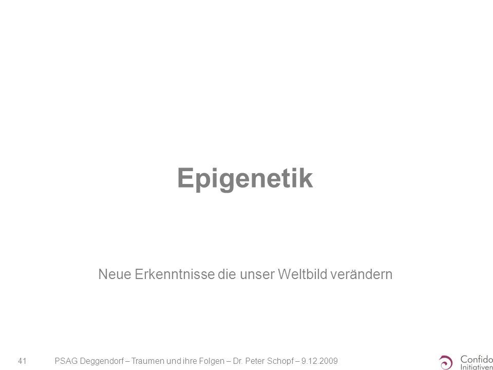 PSAG Deggendorf – Traumen und ihre Folgen – Dr. Peter Schopf – 9.12.2009 41 Epigenetik Neue Erkenntnisse die unser Weltbild verändern