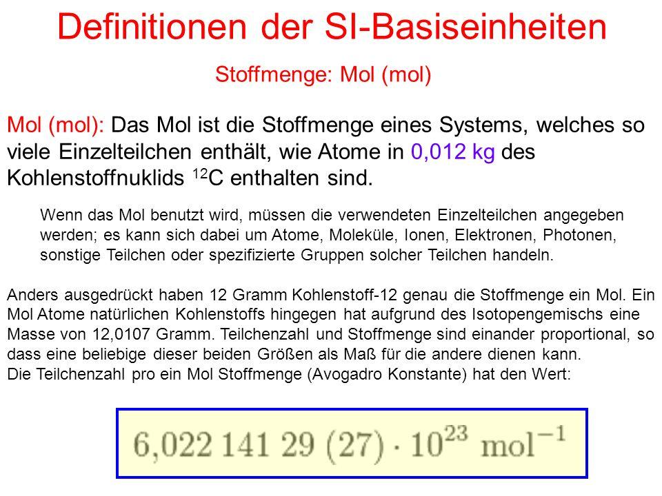 Definitionen der SI-Basiseinheiten Mol (mol): Das Mol ist die Stoffmenge eines Systems, welches so viele Einzelteilchen enthält, wie Atome in 0,012 kg