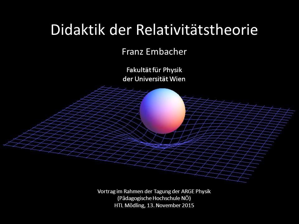 Didaktik der Relativitätstheorie Franz Embacher Fakultät für Physik der Universität Wien Vortrag im Rahmen der Tagung der ARGE Physik (Pädagogische Ho