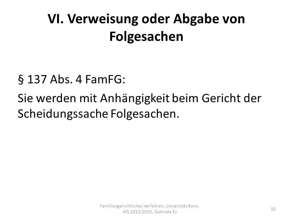 VI. Verweisung oder Abgabe von Folgesachen § 137 Abs. 4 FamFG: Sie werden mit Anhängigkeit beim Gericht der Scheidungssache Folgesachen. Familiengeric