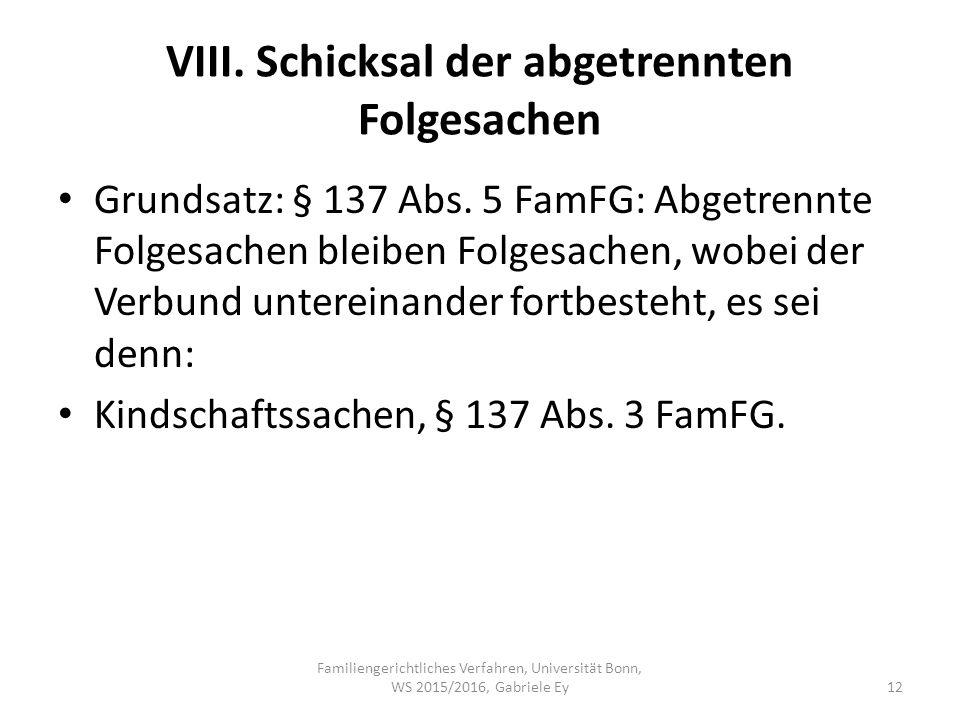 VIII. Schicksal der abgetrennten Folgesachen Grundsatz: § 137 Abs. 5 FamFG: Abgetrennte Folgesachen bleiben Folgesachen, wobei der Verbund untereinand