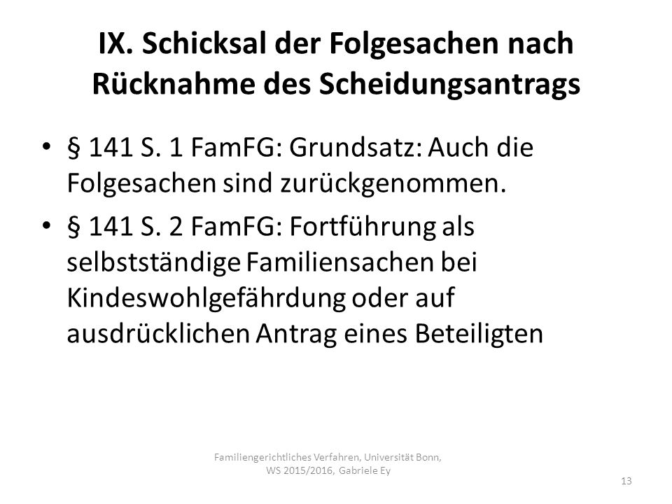IX. Schicksal der Folgesachen nach Rücknahme des Scheidungsantrags § 141 S. 1 FamFG: Grundsatz: Auch die Folgesachen sind zurückgenommen. § 141 S. 2 F