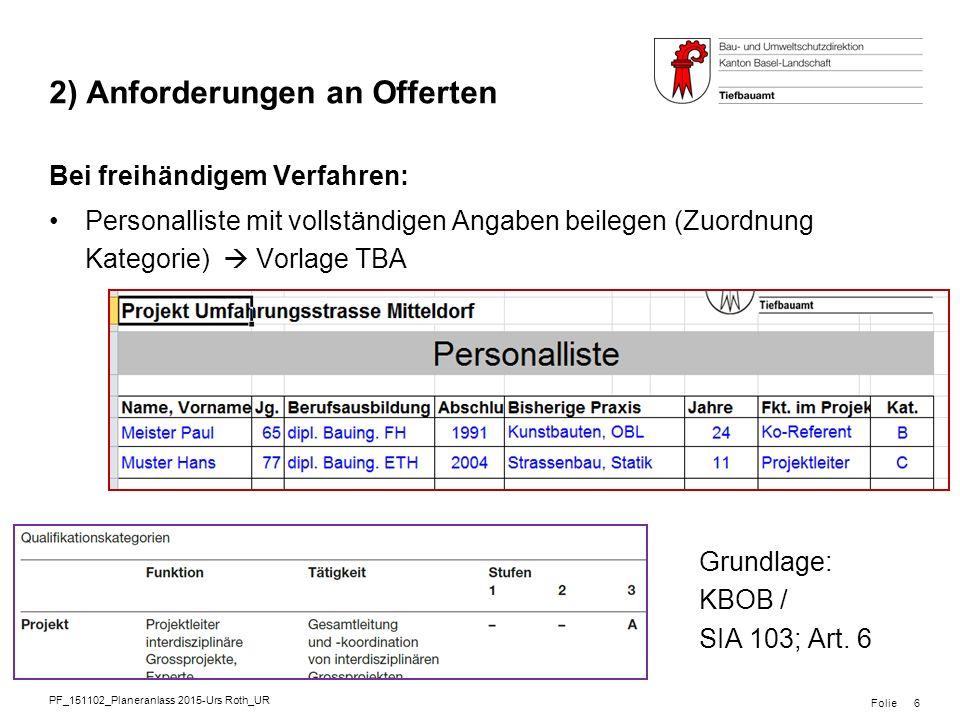 PF_151102_Planeranlass 2015-Urs Roth_UR Folie 2) Anforderungen an Offerten Bei freihändigem Verfahren: Personalliste mit vollständigen Angaben beilegen (Zuordnung Kategorie)  Vorlage TBA 6 Grundlage: KBOB / SIA 103; Art.