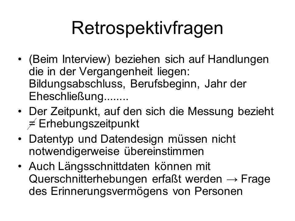 Retrospektivfragen (Beim Interview) beziehen sich auf Handlungen die in der Vergangenheit liegen: Bildungsabschluss, Berufsbeginn, Jahr der Eheschließ