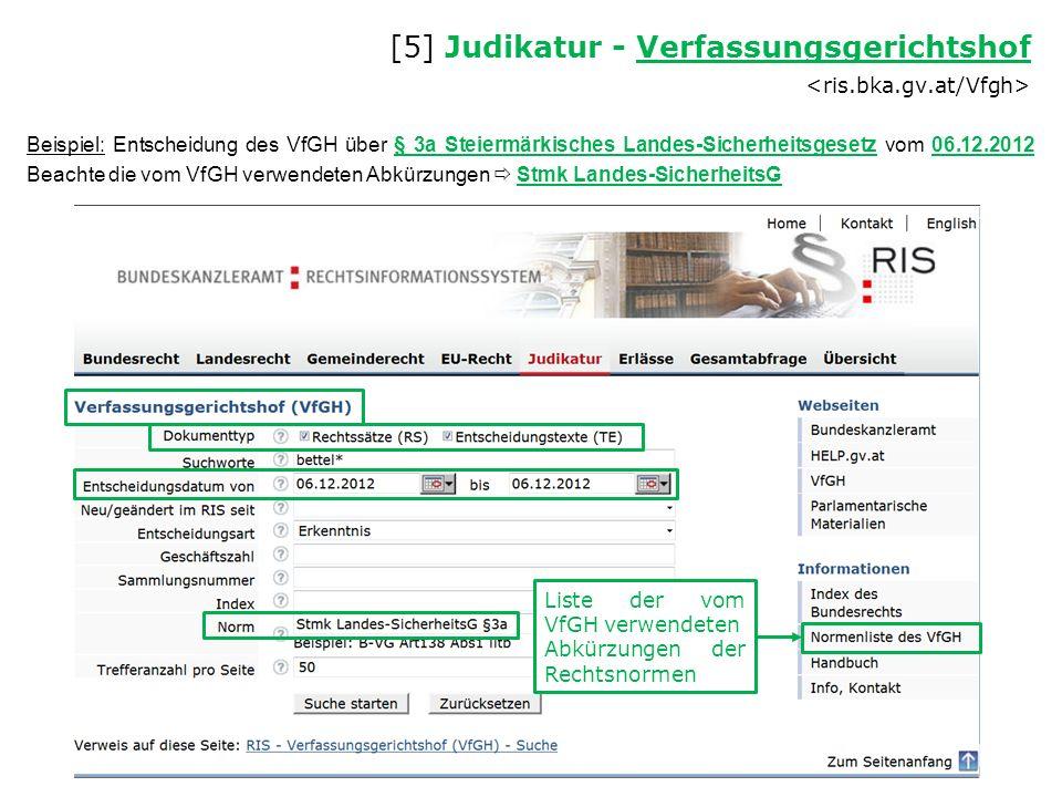 Beispiel: Entscheidung des VfGH über § 3a Steiermärkisches Landes-Sicherheitsgesetz vom 06.12.2012 Beachte die vom VfGH verwendeten Abkürzungen  Stmk Landes-SicherheitsG [5] Judikatur - Verfassungsgerichtshof Verfassungsgerichtshof Liste der vom VfGH verwendeten Abkürzungen der Rechtsnormen