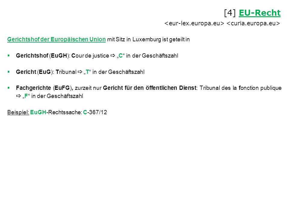 """Gerichtshof der Europäischen Union mit Sitz in Luxemburg ist geteilt in  Gerichtshof (EuGH): Cour de justice  """"C in der Geschäftszahl  Gericht (EuG): Tribunal  """"T in der Geschäftszahl  Fachgerichte (EuFG), zurzeit nur Gericht für den öffentlichen Dienst: Tribunal des la fonction publique  """"F in der Geschäftszahl Beispiel: EuGH-Rechtssache: C-367/12 [4] EU-Recht EU-Recht"""