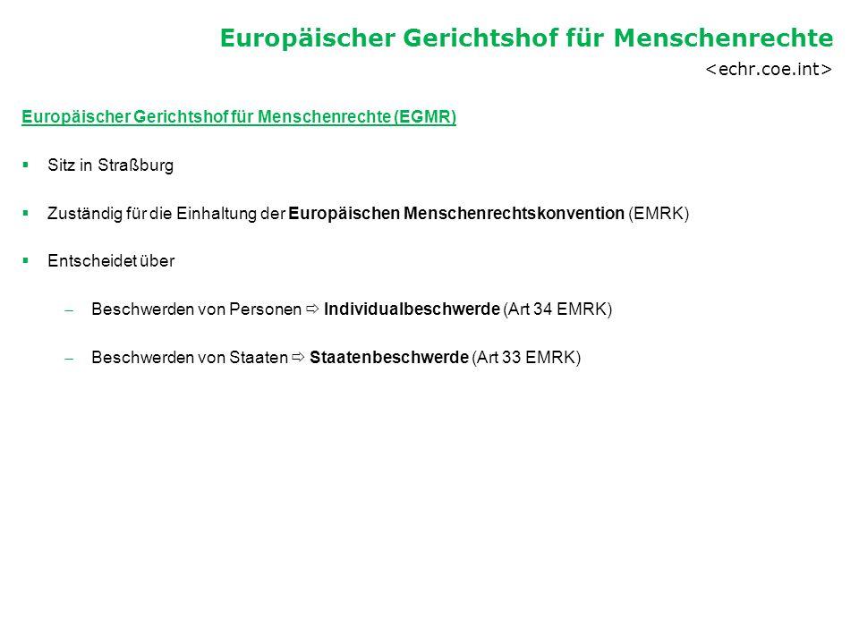 Europäischer Gerichtshof für Menschenrechte (EGMR)  Sitz in Straßburg  Zuständig für die Einhaltung der Europäischen Menschenrechtskonvention (EMRK)  Entscheidet über  Beschwerden von Personen  Individualbeschwerde (Art 34 EMRK)  Beschwerden von Staaten  Staatenbeschwerde (Art 33 EMRK) Europäischer Gerichtshof für Menschenrechte
