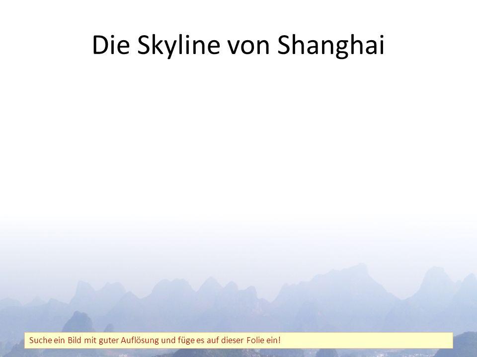 Die Skyline von Shanghai Suche ein Bild mit guter Auflösung und füge es auf dieser Folie ein!