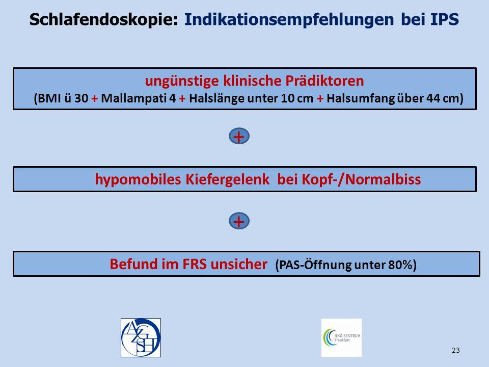 23 Schlafendoskopie: Indikationsempfehlungen bei IPS Befund im FRS unsicher (PAS-Öffnung unter 80%) + + hypomobiles Kiefergelenk bei Kopf-/Normalbiss