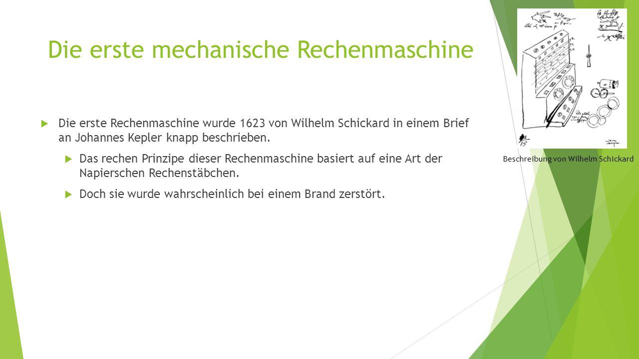Die erste mechanische Rechenmaschine  Die erste Rechenmaschine wurde 1623 von Wilhelm Schickard in einem Brief an Johannes Kepler knapp beschrieben.