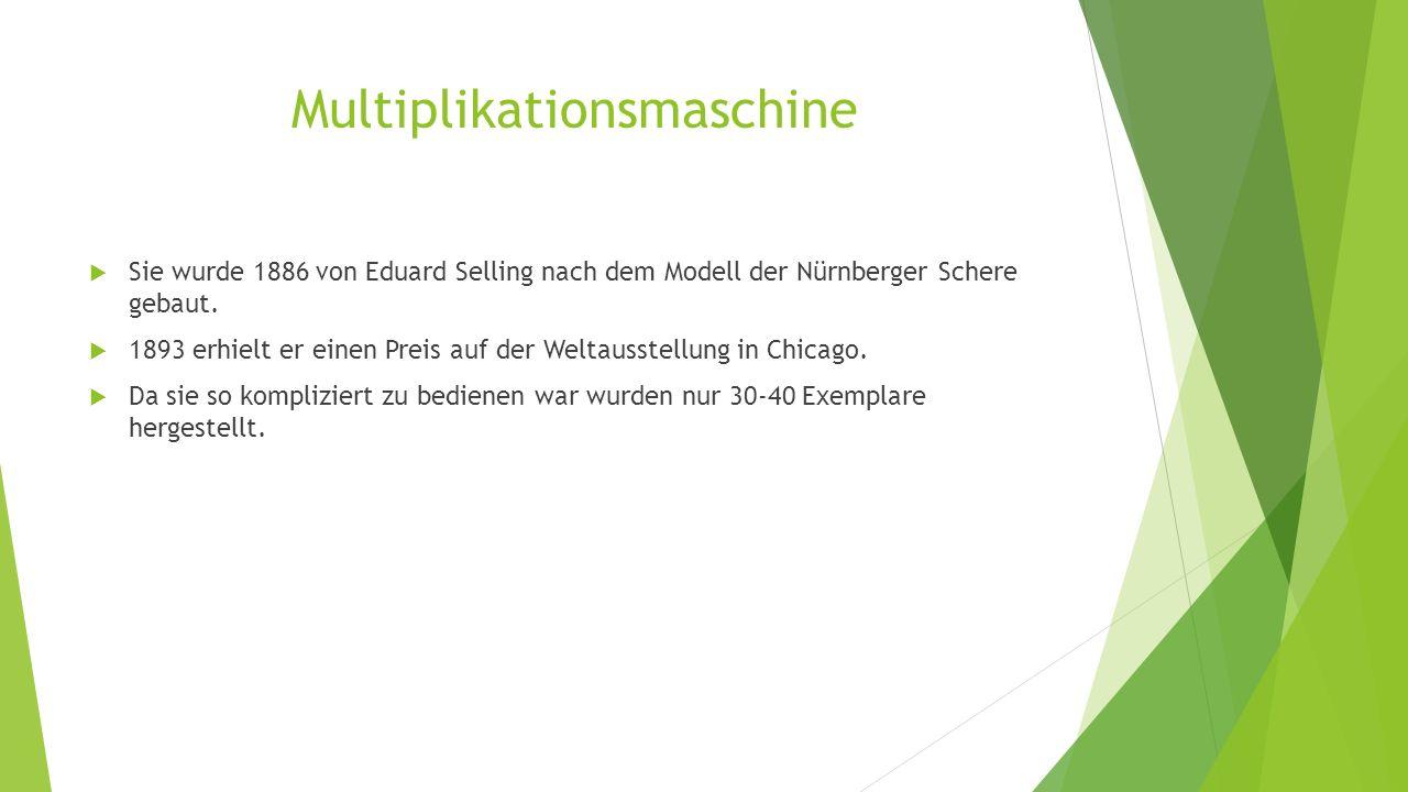 Multiplikationsmaschine  Sie wurde 1886 von Eduard Selling nach dem Modell der Nürnberger Schere gebaut.  1893 erhielt er einen Preis auf der Weltau