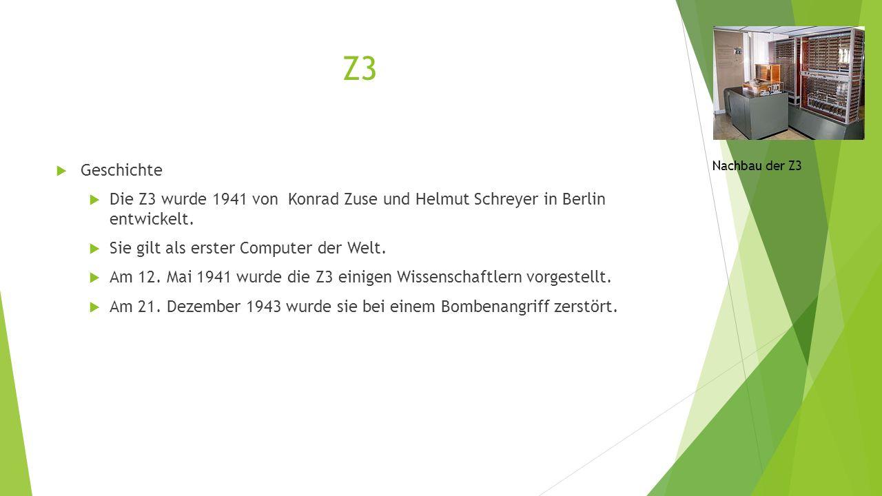 Z3  Geschichte  Die Z3 wurde 1941 von Konrad Zuse und Helmut Schreyer in Berlin entwickelt.  Sie gilt als erster Computer der Welt.  Am 12. Mai 19