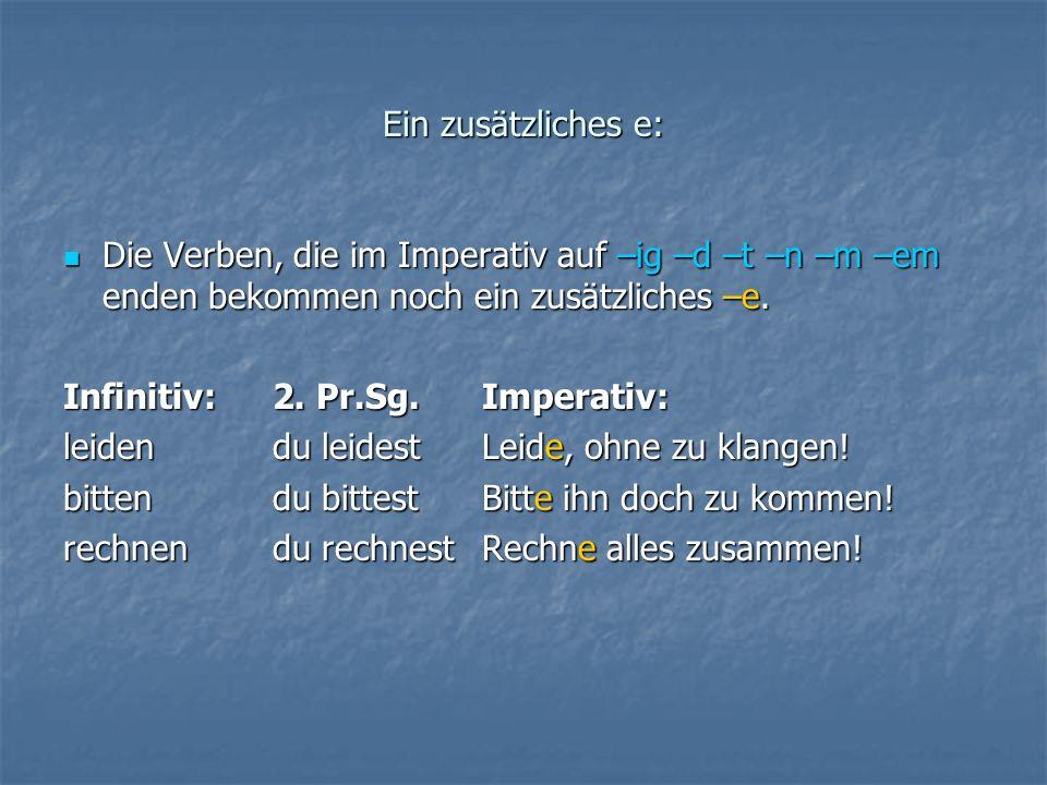 Ein zusätzliches e: Die Verben, die im Imperativ auf –ig –d –t –n –m –em enden bekommen noch ein zusätzliches –e. Die Verben, die im Imperativ auf –ig