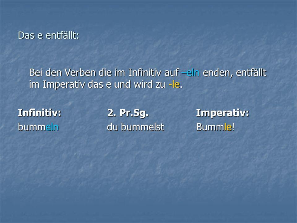 Das e entfällt: Bei den Verben die im Infinitiv auf –eln enden, entfällt im Imperativ das e und wird zu -le. Infinitiv:2. Pr.Sg.Imperativ: bummelndu b