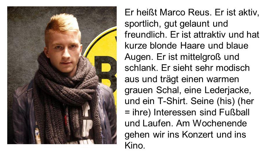 Er heißt Marco Reus. Er ist aktiv, sportlich, gut gelaunt und freundlich. Er ist attraktiv und hat kurze blonde Haare und blaue Augen. Er ist mittelgr