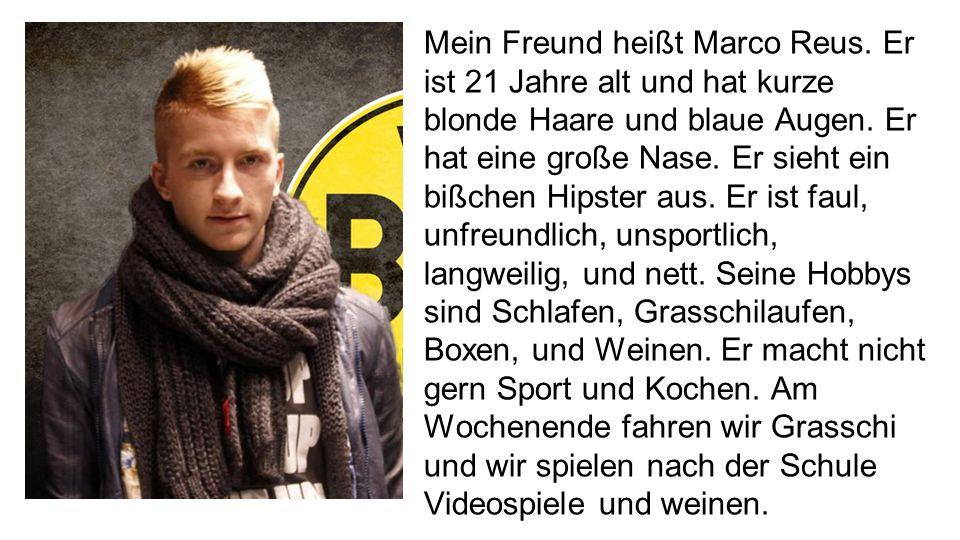 Mein Freund heißt Marco Reus. Er ist 21 Jahre alt und hat kurze blonde Haare und blaue Augen. Er hat eine große Nase. Er sieht ein bißchen Hipster aus