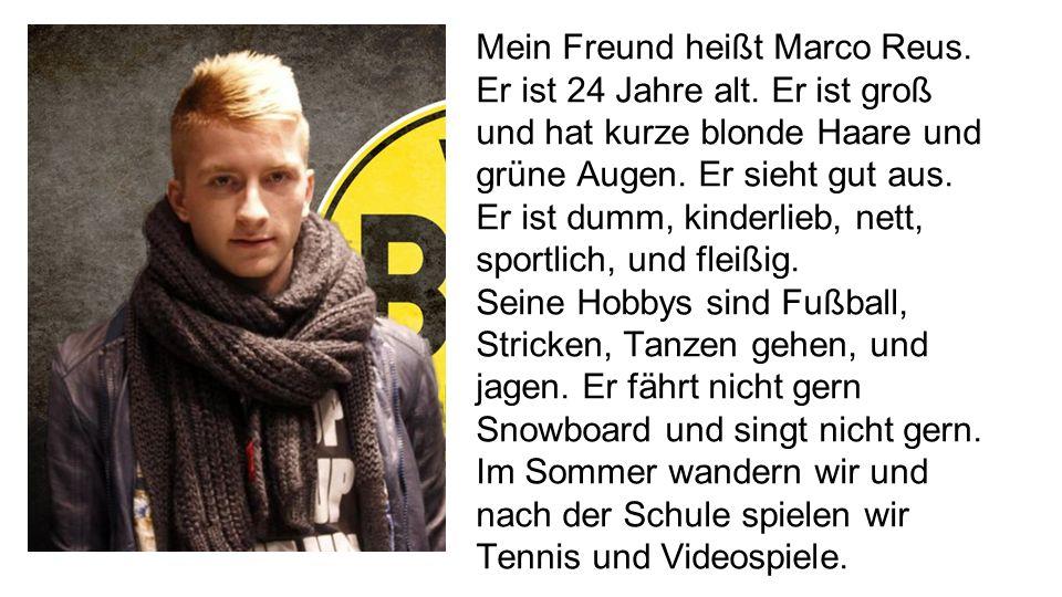 Mein Freund heißt Marco Reus. Er ist 24 Jahre alt. Er ist groß und hat kurze blonde Haare und grüne Augen. Er sieht gut aus. Er ist dumm, kinderlieb,