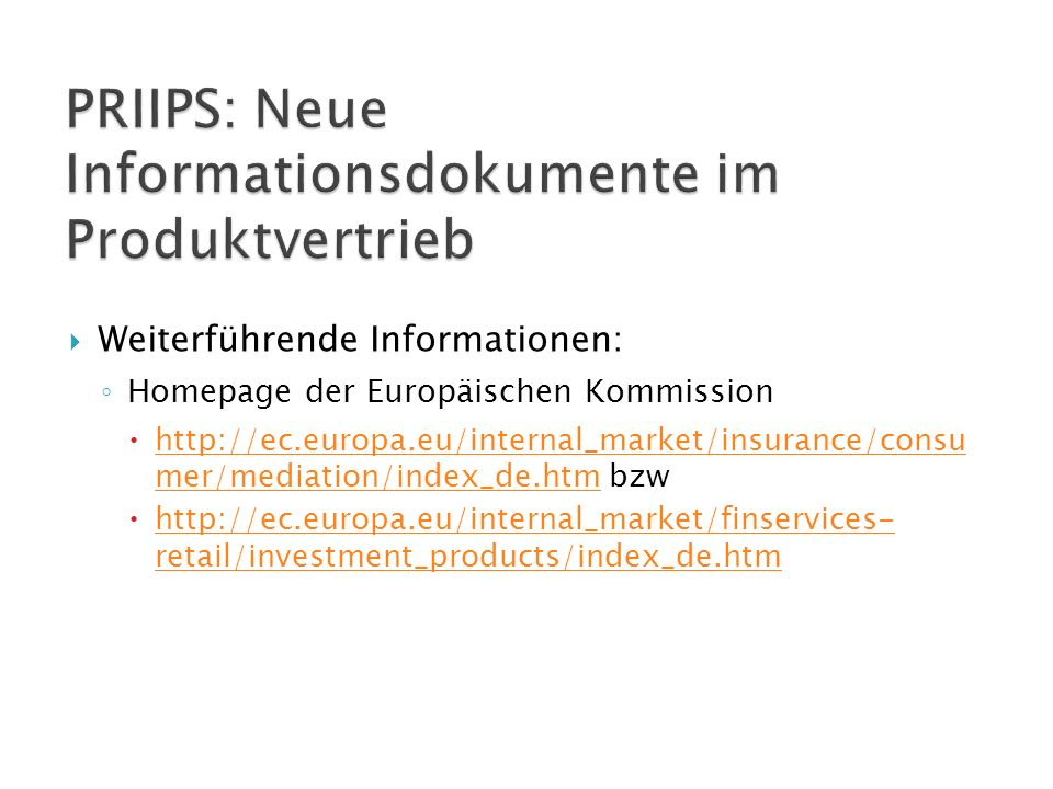  Weiterführende Informationen: ◦ Homepage der Europäischen Kommission  http://ec.europa.eu/internal_market/insurance/consu mer/mediation/index_de.htm bzw http://ec.europa.eu/internal_market/insurance/consu mer/mediation/index_de.htm  http://ec.europa.eu/internal_market/finservices- retail/investment_products/index_de.htm http://ec.europa.eu/internal_market/finservices- retail/investment_products/index_de.htm