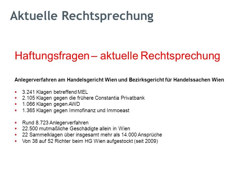 Haftungsfragen – aktuelle Rechtsprechung Anlegerverfahren am Handelsgericht Wien und Bezirksgericht für Handelssachen Wien  3.241 Klagen betreffend MEL  2.105 Klagen gegen die frühere Constantia Privatbank  1.066 Klagen gegen AWD  1.365 Klagen gegen Immofinanz und Immoeast  Rund 8.723 Anlegerverfahren  22.500 mutmaßliche Geschädigte allein in Wien  22 Sammelklagen über insgesamt mehr als 14.000 Ansprüche  Von 38 auf 52 Richter beim HG Wien aufgestockt (seit 2009) Wertpapiervermittler – verpflichtende © Mag.